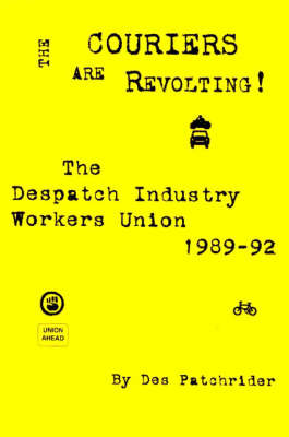 The Couriers are Revolting!: The Despatch Industry Workers Union 1989-92 (Paperback)