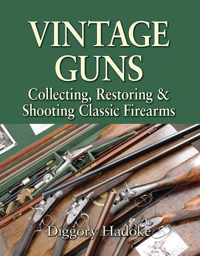 Vintage Guns: Collecting, Restoring & Shooting Classic Firearms (Hardback)
