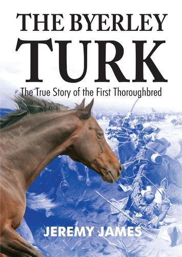 The Byerley Turk: The True Story of the First Thoroughbred (Paperback)