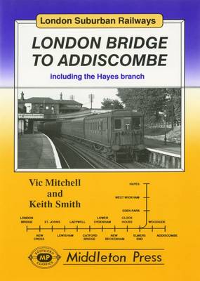London Bridge to Addiscombe: Including the Hayes Branch - London Suburban Railways (Hardback)