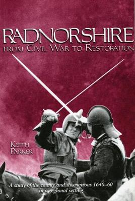 Radnorshire from Civil War to Restoration: A Study of the County and Its Environs 1640-60 in a Regional Setting (Hardback)