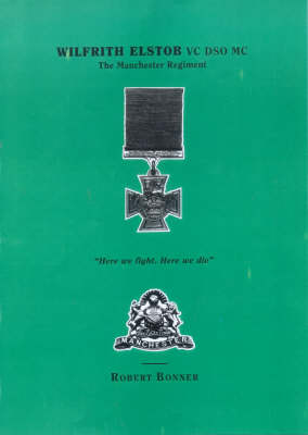 """Wilfrith Elstob, VC, DSO, MC: Manchester Regiment - """"Here We Fight, Here We Die!"""" (Paperback)"""