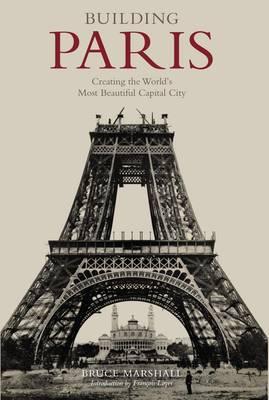 Building Paris: Creating the World's Most Beautiful Capital City (Hardback)
