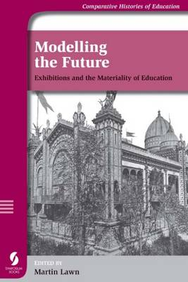 Modelling the Future: Exhibitions and the Materiality of Education - Comparative Histories of Education S. (Paperback)
