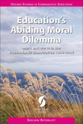 Education's Abiding Moral Dilemma: Merit and Worth in the Cross-Atlantic Democracies, 1800-2006 (Paperback)