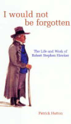 I Would Not be Forgotten: The Life and Work of Robert Stephen Hawker (Paperback)