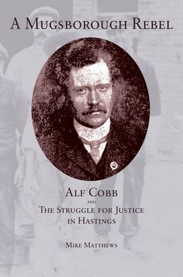 A Mugsborough Rebel: Alf Cobb and the Struggle for Justice in Hastings (Paperback)