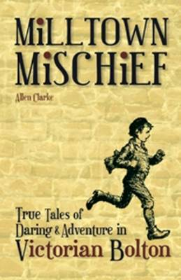 Milltown Mischief: True Tales of Daring and Adventure in Victorian Bolton (Paperback)