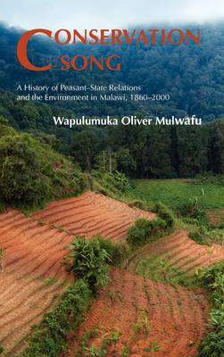 Conservation Song: A History of Peasant-state Relations and the Environment in Malawi, 1860-2000 (Hardback)