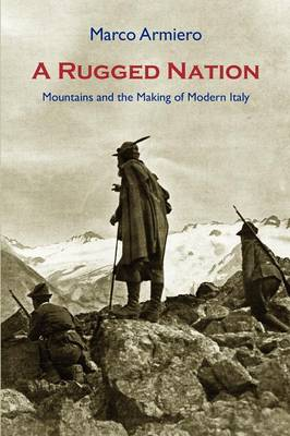 A Rugged Nation: Mountains and the Making of Modern Italy (Paperback)