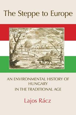The Steppe to Europe: An Environmental History of Hungary in the Traditional Age (Hardback)