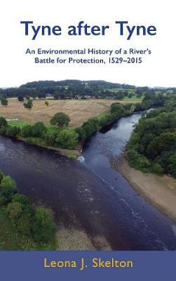 Tyne After Tyne: An Environmental History of a River's Battle for Protection, 1529-2015 (Hardback)