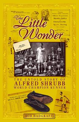 The Little Wonder: the Untold Story of Alfred Shrubb World Champion Runner (Hardback)