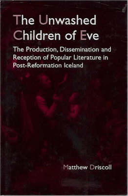 The Unwashed Children of Eve: The Production, Dissemination and Reception of Popular Literature in Post-Reformation Iceland (Hardback)