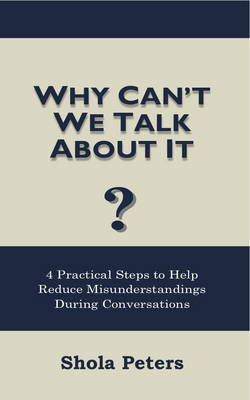 Why Can't We Talk About It?: 4 Practical Steps to Help Reduce Misunderstandings During Conversations (Paperback)