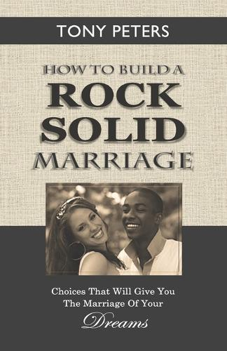 How to Build a Rock Solid Marriage: Choices That Will Give You the Marriage of Your Dreams (Paperback)