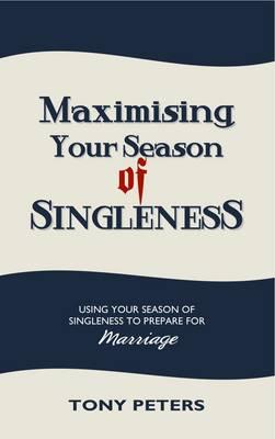 Maximising Your Season of Singleness: Using Your Season of Singleness to Prepare for Marriage (Paperback)