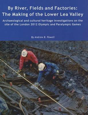 By River, Fields and Factories: The Making of the Lower Lea Valley - Wessex Archaeology Reports 29 (Hardback)