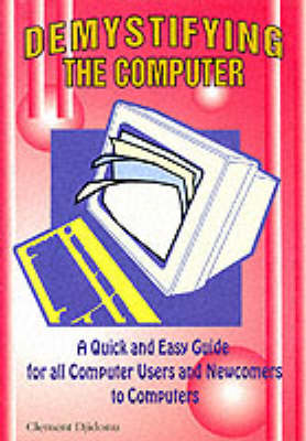 Demystifying the Computer: A Quick and Easy Guide for All Computer Users and Newcomers to Computers - Computer Know-how for All S. (Paperback)