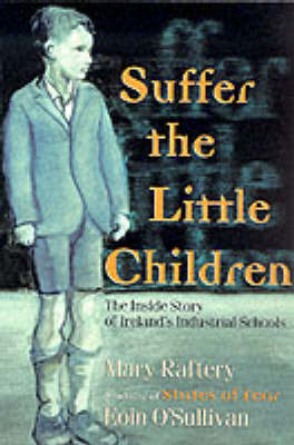 Suffer the Little Children: The Inside Story of Ireland's Industrial Schools (Paperback)