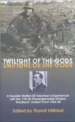 Twilight of the Gods: A Swedish Waffen-Ss Volunteer's Experiences with the 11th Ss-Panzergrenadier Division 'Nordland', Eastern Front 1944-45 (Hardback)