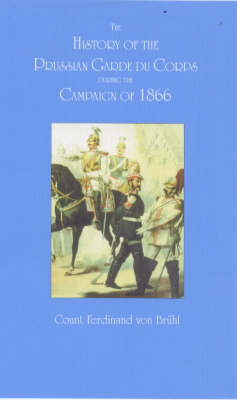 The History of the Prussian Garde Du Corps During the Campaign of 1866 (Paperback)