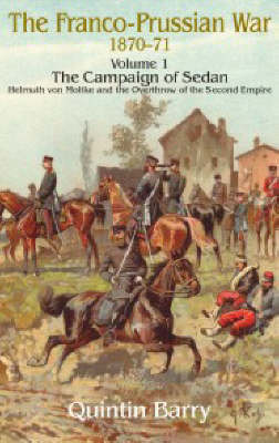 The Franco-Prussian War 1870-71: Campaign of Sedan Helmuth Von Moltke and the Overthrow of the Second Empire v. 1 (Hardback)