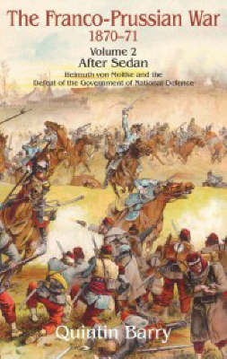 The Franco-Prussian War 1870-71: After Sedan Helmuth Von Moltke and the Defeat of the Government of National Defence v. 2 (Hardback)