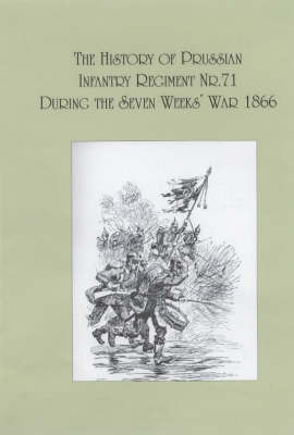 The History of the Prussian Infantry Regiment Nr. 71 During the Seven Weeks War 1866 (Paperback)