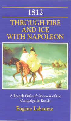 1812 Through Fire and Ice with Napoleon: A French Officer's Memoir of the Campaign in Russia (Hardback)