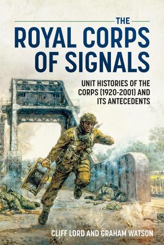 The Royal Corps of Signals: Unit Histories of the Corps (1920-2001) and Its Antecedents (Paperback)