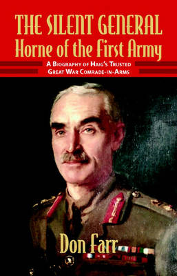The Silent General: Horne of the First Army - A Biography of Haig's Trusted Great War Comrade-in-arms (Hardback)