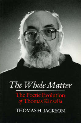 The Whole Matter: Poetic Evolution of Thomas Kinsella (Paperback)