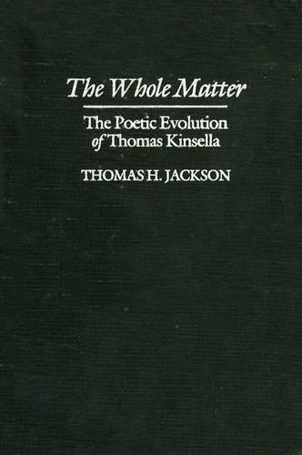 The Whole Matter: the Poetic Evolution of Thomas Kinsella (Hardback)