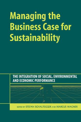 Managing the Business Case for Sustainability: The Integration of Social, Environmental and Economic Performance (Hardback)