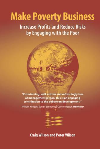 Make Poverty Business: Increase Profits and Reduce Risks by Engaging with the Poor (Hardback)
