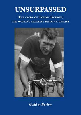 Unsurpassed: The Story of Tommy Godwin, the World's Greatest Distance Cyclist (Paperback)
