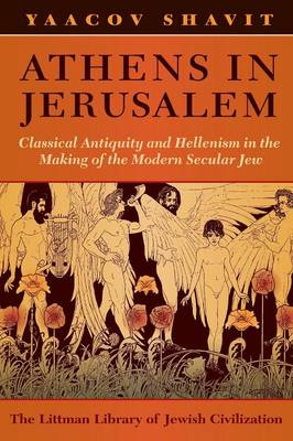 Athens in Jerusalem: Classical Antiquity and Hellenism in the Making of the Modern Secular Jew - Littman Library of Jewish Civilization (Paperback)