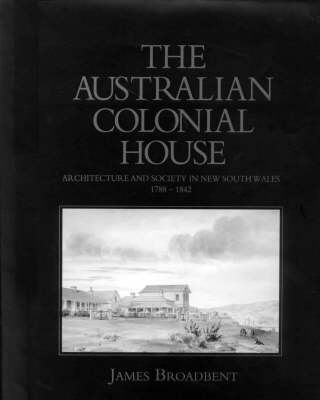 The Australian Colonial House: Architecture and Society in New South Wales, 1788-1842 (Hardback)