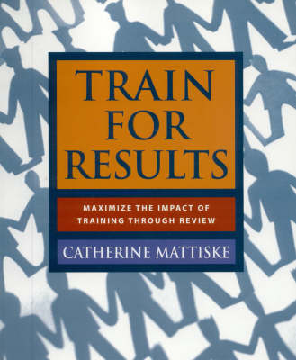 Train for Results: Maximise the Impact of Training Through Review (Paperback)