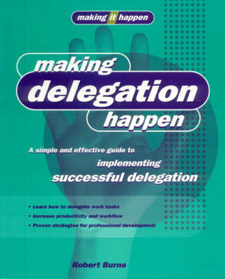 Making Delegation Happen: A Simple and Effective Guide to Implementing Successful Delegation - Making it happen (Paperback)