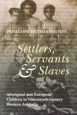 Settlers, Servants & Slaves: Aboriginal & European Children in Nineteenth Century Western Australia (Paperback)