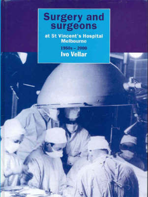 Surgery and Surgeons at St Vincent's Hospital, Melbourne 1950s-2000 (Hardback)