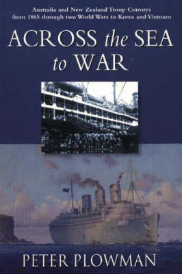 Across the Sea to War: Australian & New Zealand Troop Convoys from 1865 Through Two World Wars to Korea & Vietnam (Paperback)