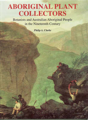 Aboriginal Plant Collectors: Botanists and Australian Aboriginal People in the Nineteenth Century (Hardback)