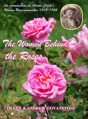 The Women behind the Roses: An Introduction to Alister Clark's Women Rose-namesakes 1915-1952 (Hardback)