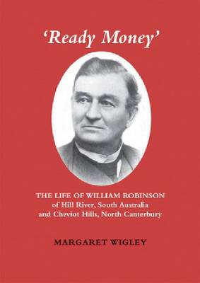 Ready Money: The Life of William Robinson of Hill River, South Australia, and Cheviot Hills, North Canterbury (Paperback)