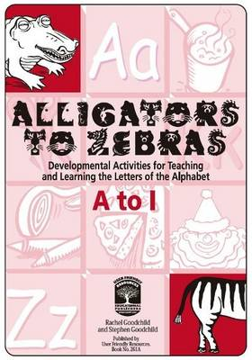 Alligators to Zebras Book A: A to I: Developmental Activities for Teaching and Learning the Letters of the Alphabet - Alligators to Zebras 3 (Paperback)