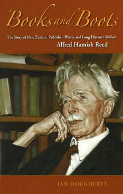 Books and Boots: The Story of New Zealand Publisher, Writer and Long-distance Walker, Alfred Hamish Reed (Hardback)