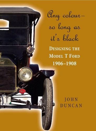 Any Colour - So Long as It's Black: Designing the Model T Ford 1906-1908 (Hardback)